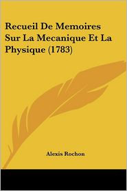 Recueil De Memoires Sur La Mecanique Et La Physique (1783) - Alexis Rochon