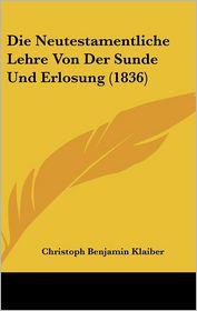 Die Neutestamentliche Lehre Von Der Sunde Und Erlosung (1836) - Christoph Benjamin Klaiber
