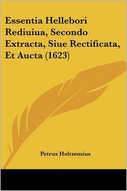 Essentia Hellebori Rediuiua, Secondo Extracta, Siue Rectificata, Et Aucta (1623) - Petrus Holtzemius