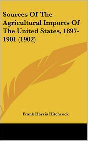 Sources Of The Agricultural Imports Of The United States, 1897-1901 (1902) - Frank Harris Hitchcock