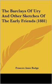 The Barclays Of Ury And Other Sketches Of The Early Friends (1881) - Frances Anne Budge
