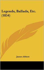 Legends, Ballads, Etc. (1854) - James Abbott