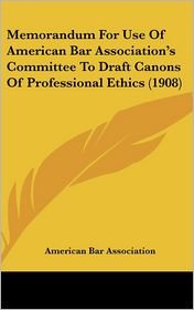 Memorandum For Use Of American Bar Association's Committee To Draft Canons Of Professional Ethics (1908) - American Bar Association