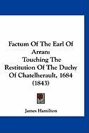 Factum of the Earl of Arran: Touching the Restitution of the Duchy of Chatelherault, 1684 (1843)