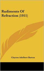 Rudiments Of Refraction (1911) - Clayton Adelbert Button