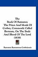 The Book of Ratramn: The Priest and Monk of Corbey, Commonly Called Bertram, on the Body and Blood of the Lord (1838)