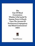 The Case of Mixed Communion: Whether It Be Lawful to Separate from a Church Upon the Account of Promiscuous Congregations and Mixed Communions? (16