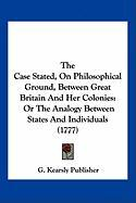 The Case Stated, on Philosophical Ground, Between Great Britain and Her Colonies: Or the Analogy Between States and Individuals (1777)