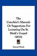 The Catechist's Manual: Or Suggestions for Lecturing on St. Mark's Gospel (1855)