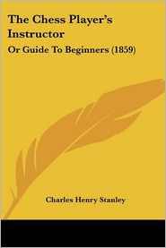 The Chess Player's Instructor - Charles Henry Stanley