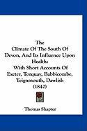 The Climate of the South of Devon, and Its Influence Upon Health: With Short Accounts of Exeter, Torquay, Babbicombe, Teignmouth, Dawlish (1842)