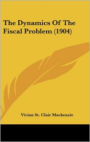 The Dynamics Of The Fiscal Problem (1904) - Vivian St. Clair Mackenzie