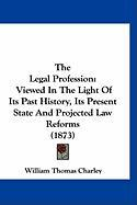 The Legal Profession: Viewed in the Light of Its Past History, Its Present State and Projected Law Reforms (1873)