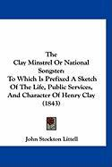 The Clay Minstrel or National Songster: To Which Is Prefixed a Sketch of the Life, Public Services, and Character of Henry Clay (1843)
