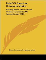 Relief of American Citizens in Mexico: Hearing Before Subcommittee of House Committee on Appropriations (1916) - House Committee On Appropriations