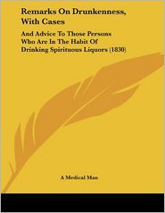 Remarks on Drunkenness, with Cases: And Advice to Those Persons Who Are in the Habit of Drinking Spirituous Liquors (1830) - A Medical Man