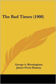 The Bad Times (1908) - George A. Birmingham, James Owen Hannay