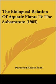 The Biological Relation Of Aquatic Plants To The Substratum (1905) - Raymond Haines Pond