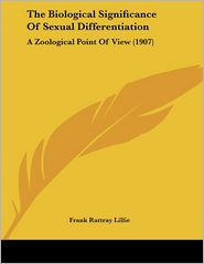 The Biological Significance of Sexual Differentiation: A Zoological Point of View (1907) - Frank Rattray Lillie
