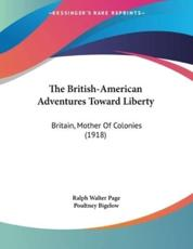 The British-American Adventures Toward Liberty - Ralph Walter Page (author), Poultney Bigelow (author)