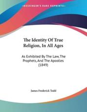 The Identity Of True Religion, In All Ages - James Frederick Todd (author)