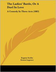 The Ladies' Battle, or a Duel in Love: A Comedy in Three Acts (1883) - Eugene Scribe, Ernest Legouve, George B. Coale (Translator)