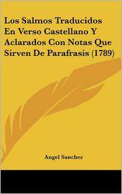 Los Salmos Traducidos En Verso Castellano Y Aclarados Con Notas Que Sirven De Parafrasis (1789) - Angel Sanchez
