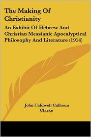 The Making Of Christianity - John Caldwell Calhoun Clarke