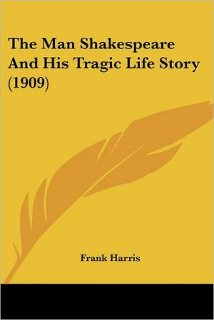 The Man Shakespeare And His Tragic Life Story (1909) - Frank Harris