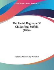 The Parish Registers Of Chillesford, Suffolk (1886) - Frederick Arthur Crisp Publisher (author)