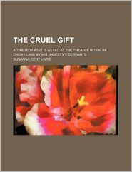 The Cruel Gift; a Tragedy As It Is Acted at the Theatre Royal in Drury-Lane by His Majesty's Servants - Susanna Cent Livre
