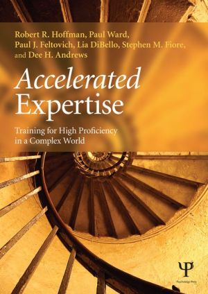 Accelerated Learning: Training for High Proficiency in a Complex World: Training for High Proficiency in a Complex World - Robert R. Hoffman, Paul Ward, Paul J. Feltovich, Dee H. Andrews, Stephen M. Fiore, Lia DiBello
