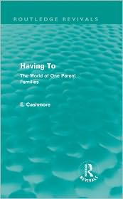 Having To: The World of One Parent Families: The World of One Parent Families - E. Cashmore