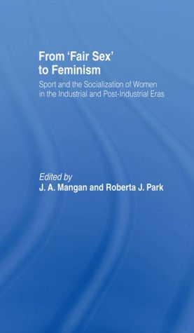 From Fair Sex to Feminism: Sport and the Socialization of Women in the Industrial and Post-Industrial Eras - J A Mangan (Editor), Roberta J Park (Editor)