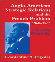 Anglo-American Strategic Relations and the French Problem, 1960-1963: A Troubled Partnership - Constantine A. Pagedas
