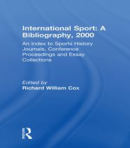 International Sport: A Bibliography, 2000: An Index to Sports History Journals, Conference Proceedings and Essay Collections - Richard William Cox