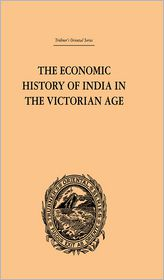 The Economic History of India in the Victorian Age: From the Accession of Queen Victoria in 1837 to the Commencement of the Twentieth Century - Romesh Chunder Dutt