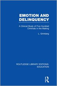 Emotion and Delinquency (RLE Edu L Sociology of Education): A Clinical Study of Five Hundred Criminals in the Making - L Grimberg