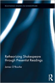 Retheorizing Shakespeare through Presentist Readings - James O'Rourke