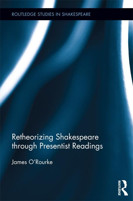 Retheorizing Shakespeare through Presentist Readings als eBook von James O´Rourke - Taylor and Francis