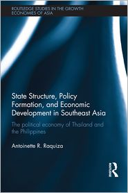 State Structure, Policy Formation and Economic Development in Southeast Asia: The Political Economy of Thailand and the Philippines - Antoinette R. Raquiza
