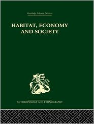 Habitat, Economy and Society: A Geographical Introduction to Ethnology - C. Daryll Forde