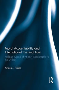 Moral Accountability and International Criminal Law: Holding Agents of Atrocity Accountable to the World - Kirsten Fisher