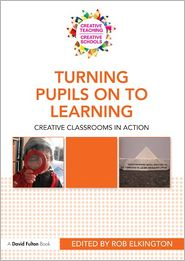 Turning Pupils Onto Learning: Creative classrooms in action - Rob Elkington (Editor)