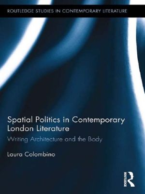Spatial Politics in Contemporary London Literature: Writing Architecture and the Body - Laura Colombino