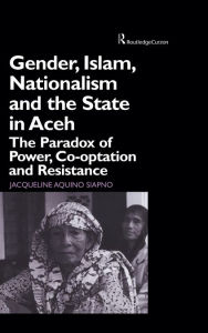 Gender, Islam, Nationalism and the State in Aceh: The Paradox of Power, Co-optation and Resistance - Jaqueline Aquino Siapno