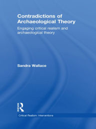 Contradictions of Archaeological Theory: Engaging Critical Realism and Archaeological Theory - Sandra Wallace