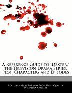 "A Reference Guide to ""Dexter,"" the Television Drama Series: Plot, Characters and Episodes"