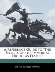A Reference Guide to the Secrets of the Immortal Nicholas Flamel - Miles Branum