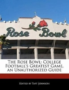 The Rose Bowl: College Football's Greatest Game, an Unauthorized Guide - Johnson, Taft